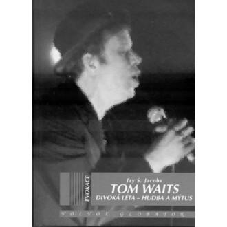 kniha Tom Waits - Divoká léta - Hudba a mýtus - Jay S. Sascha Jacobs
